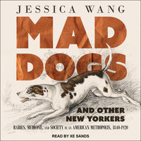 Mad Dogs and Other New Yorkers: Rabies, Medicine, and Society in an American Metropolis, 1840–1920 - Jessica Wang