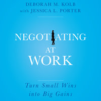 Negotiating at Work: Turn Small Wins into Big Gains - Deborah M. Kolb, Jessica L. Porter