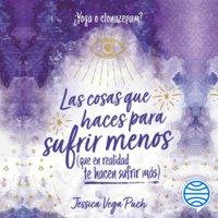 Las cosas que haces para sufrir menos (que en realidad te hacen sufrir más) - Jessica Vega Puch