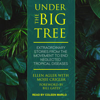 Under the Big Tree: Extraordinary Stories from the Movement to End Neglected Tropical Diseases - Ellen Agler