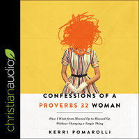Confessions of a Proverbs 32 Woman: How I Went from Messed Up to Blessed Up Without Changing a Single Thing - Kerri Pomarolli