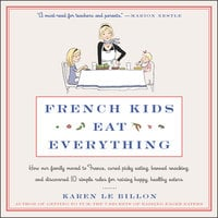 French Kids Eat Everything: How Our Family Moved to France, Cured Picky Eating, Banned Snacking, and Discovered 10 Simple Rules for Raising Happy, Healthy Eaters - Karen Le Billon