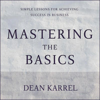 Mastering the Basics: Simple Lessons for Achieving Success in Business - Dean Karrel