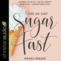 The 40-Day Sugar Fast: Where Physical Detox Meets Spiritual Transformation - Wendy Speake