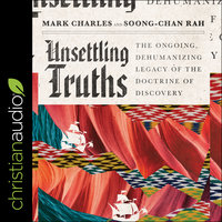 Unsettling Truths: The Ongoing, Dehumanizing Legacy of the Doctrine of Discovery - Mark Charles, Soong-Chan Rah