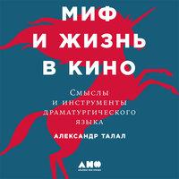 Миф и жизнь в кино: Смыслы и инструменты драматургического языка - Александр Талал