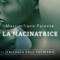 La macinatrice - Trilogia dell'Inumano 2 - Massimiliano Parente