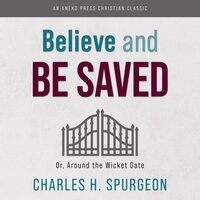 Believe and Be Saved: Or, Around the Wicket Gate - Charles H. Spurgeon