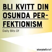 Bli kvitt din osunda perfektionism - Daily Bits Of