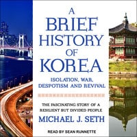 A Brief History of Korea: Isolation, War, Despotism and Revival: The Fascinating Story of a Resilient But Divided People - Michael J. Seth