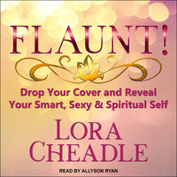 Flaunt!: Drop Your Cover and Reveal Your Smart, Sexy & Spiritual Self - Lora Cheadle