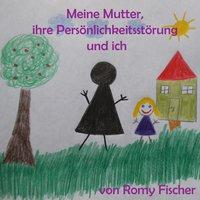 Meine Mutter, ihre Persönlichkeitsstörung und ich - Romy Fischer