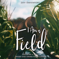 I Am a Field: Becoming a Place Where God Grows Great Things - Jeff Davenport