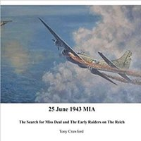 25 June 1943 MIA: The Search for Miss Deal and the Early Raiders on the Reich - Tony Crawford