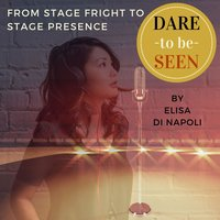 Dare to Be Seen : From Stage Fright to Stage Presence - Elisa Di Napoli