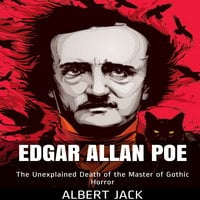 Edgar Allan Poe: The Unexplained Death of the Master of Gothic Horror - Albert Jack