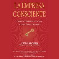 La empresa consciente: Cómo construir valor a través de valores - Ken Wilber, Fred Kofman, Peter Senge