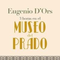 Tres horas en el Museo del Prado - Eugenio d'Ors