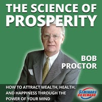 The Science of Prosperity - How to Attract Wealth, Health, and Happiness Through the Power of Your Mind - Bob Proctor
