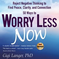 50 Ways to Worry Less Now: Reject Negative Thinking to Find Peace, Clarity, and Connection - Gigi Langer PhD