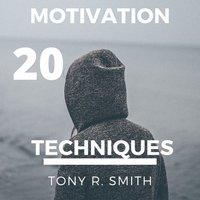 20 Motivational Techniques: Positive Thinking - Tony R. Smith