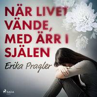 När livet vände, med ärr i själen - Erika Pragler