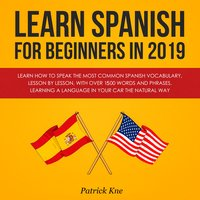 Learn Spanish for Beginners in 2019: Learn How to Speak the Most Common Spanish Vocabulary, Lesson by Lesson, with Over 1500 Words and Phrases. Learning a Language in Your Car the Natural Way - Patrick Kne
