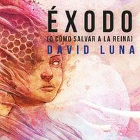 Éxodo (o cómo salvar a la reina) - David Luna Lorenzo