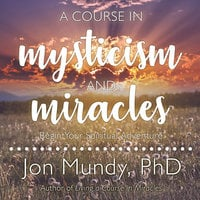 A Course in Mysticism and Miracles: Begin Your Spiritual Adventure - Jon Mundy