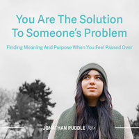 You Are The Solution To Someone's Problem: Finding Meaning And Purpose When You Feel Passed Over - Jonathan Puddle