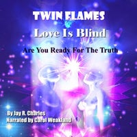 Twin Flames, Love is Blind: Are You Ready For The Truth? - Jay R. Charles