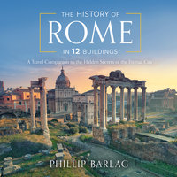 The History of Rome in 12 Buildings: A Travel Companion to the Hidden Secrets of The Eternal City - Phillip Barlag
