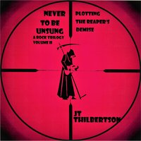 Never to be Unsung, a rock trilogy, Volume 2 - JT Thilbertson