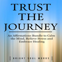 Trust the Journey: An Affirmations Bundle to Calm the Mind, Relieve Stress and Embrace Healing - Bright Soul Words