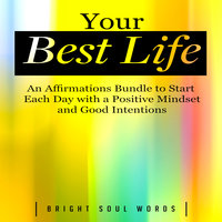 Your Best Life: An Affirmations Bundle to Start Each Day with a Positive Mindset and Good Intentions - Bright Soul Words