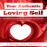 Your Authentic Loving Self: An Affirmations Bundle to Embrace Your True Self in Love and Life - Bright Soul Words