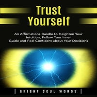 Trust Yourself: An Affirmations Bundle to Heighten Your Intuition, Follow Your Inner Guide and Feel Confident about Your Decisions - Bright Soul Words