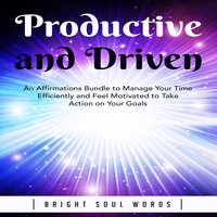 Productive and Driven: An Affirmations Bundle to Manage Your Time Efficiently and Feel Motivated to Take Action on Your Goals - Bright Soul Words