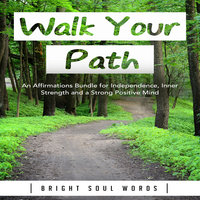 Walk Your Path: An Affirmations Bundle for Independence, Inner Strength and a Strong Positive Mind - Bright Soul Words