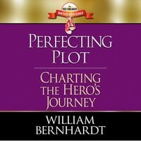Perfecting Plot: Charting the Hero's Journey - William Bernhardt