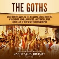 The Goths: A Captivating Guide to the Visigoths and Ostrogoths Who Sacked Rome and Played an Essential Role in the Fall of the Western Roman Empire - Captivating History