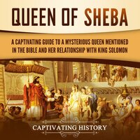 Queen of Sheba: A Captivating Guide to a Mysterious Queen Mentioned in the Bible and Her Relationship with King Solomon - Captivating History