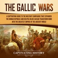 The Gallic Wars: A Captivating Guide to the Military Campaigns that Expanded the Roman Republic and Helped Julius Caesar Transform Rome into the Greatest Empire of the Ancient World - Captivating History