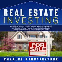 Real Estate Investing: An Essential Guide to Flipping Houses, Wholesaling Properties and Building a Rental Property Empire, Including Tips for Finding Quick Profit Deals and Passive Income Assets - Charles Pennyfeather
