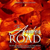 The Amber Road: The History and Legacy of the Ancient Trade Network that Moved Amber across Europe - Charles River Editors