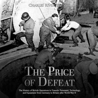 The Price of Defeat: The History of British Operations to Transfer Personnel, Technology, and Equipment from Germany to Britain after World War II - Charles River Editors