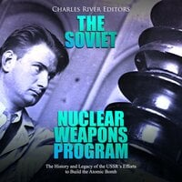 The Soviet Nuclear Weapons Program: The History and Legacy of the USSR's Efforts to Build the Atomic Bomb - Charles River Editors