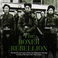 The Boxer Rebellion: The History and Legacy of the Anti-Imperialist Uprising in China at the End of the 19th Century - Charles River Editors