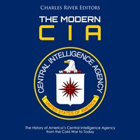 The Modern CIA: The History of America's Central Intelligence Agency from the Cold War to Today - Charles River Editors