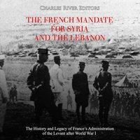 The French Mandate for Syria and the Lebanon: The History and Legacy of France's Administration of the Levant after World War I - Charles River Editors
